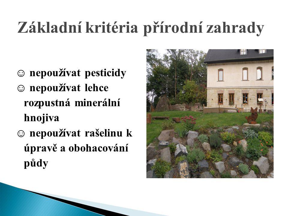 Základní kritéria přírodní zahrady Základn ☺ nepoužívat pesticidy ☺ nepoužívat lehce rozpustná minerální hnojiva ☺ nepoužívat rašelinu k úpravě a oboh