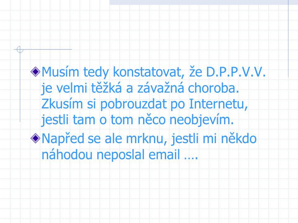 Musím tedy konstatovat, že D.P.P.V.V. je velmi těžká a závažná choroba. Zkusím si pobrouzdat po Internetu, jestli tam o tom něco neobjevím. Napřed se