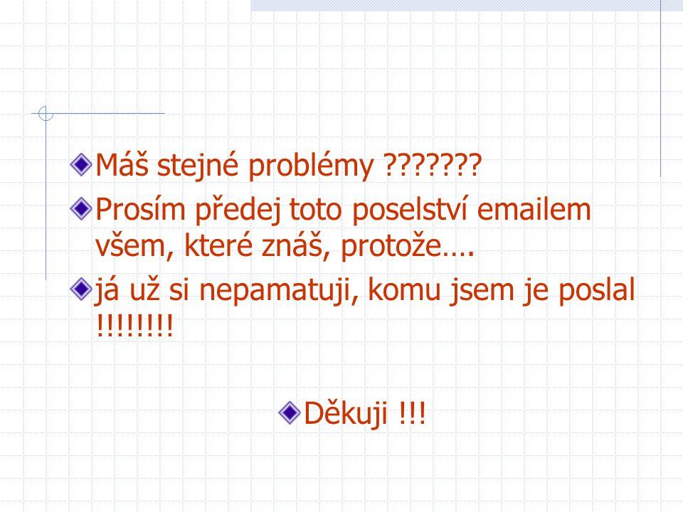 Máš stejné problémy ??????? Prosím předej toto poselství emailem všem, které znáš, protože…. já už si nepamatuji, komu jsem je poslal !!!!!!!! Děkuji