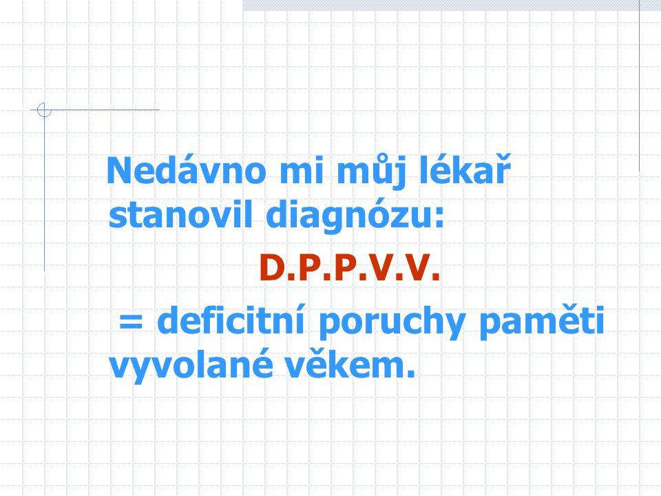 Nedávno mi můj lékař stanovil diagnózu: D.P.P.V.V. = deficitní poruchy paměti vyvolané věkem.