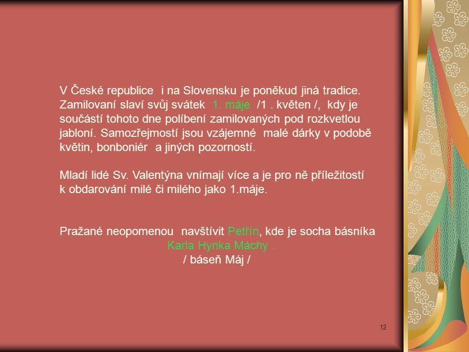 V České republice i na Slovensku je poněkud jiná tradice. Zamilovaní slaví svůj svátek 1. máje /1. květen /, kdy je součástí tohoto dne políbení zamil