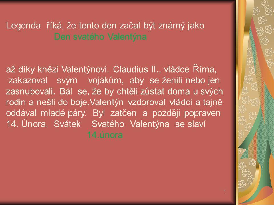 Legenda říká, že tento den začal být známý jako Den svatého Valentýna až díky knězi Valentýnovi. Claudius II., vládce Říma, zakazoval svým vojákům, ab