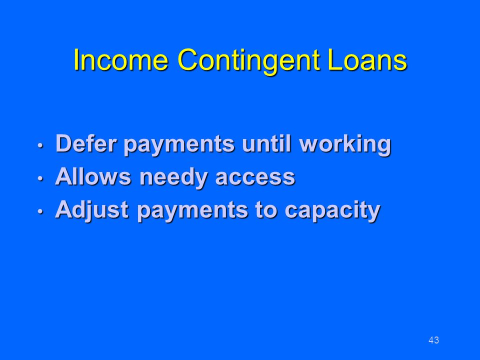 43 Income Contingent Loans Defer payments until working Defer payments until working Allows needy access Allows needy access Adjust payments to capaci