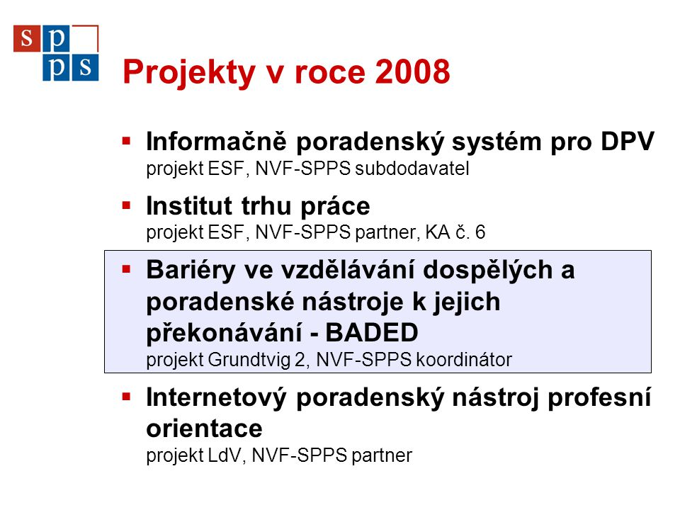 Projekty v roce 2008  Informačně poradenský systém pro DPV projekt ESF, NVF-SPPS subdodavatel  Institut trhu práce projekt ESF, NVF-SPPS partner, KA č.