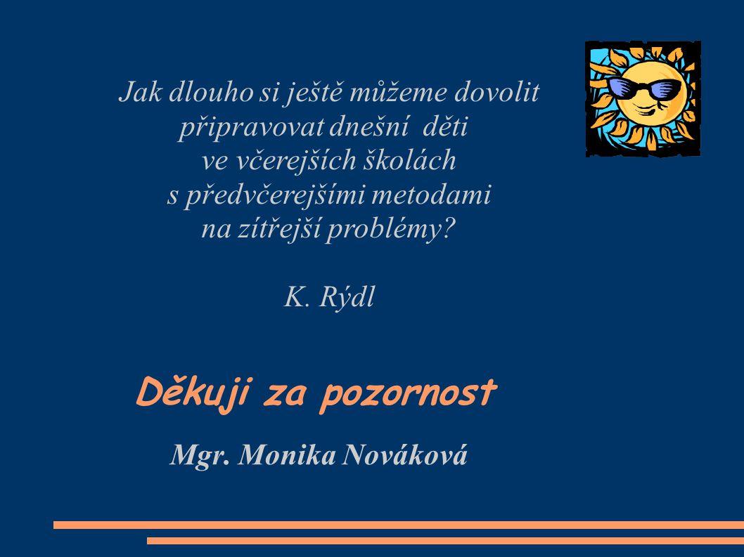 Mgr. Monika Nováková Děkuji za pozornost Jak dlouho si ještě můžeme dovolit připravovat dnešní děti ve včerejších školách s předvčerejšími metodami na
