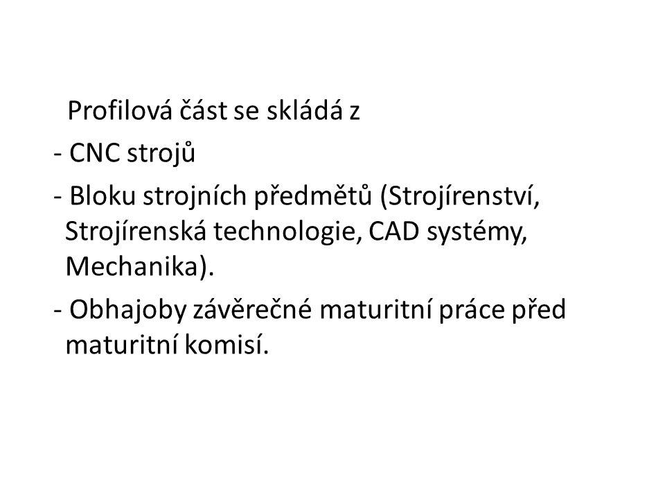 Profilová část se skládá z - CNC strojů - Bloku strojních předmětů (Strojírenství, Strojírenská technologie, CAD systémy, Mechanika). - Obhajoby závěr