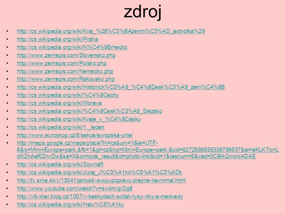 zdroj http://cs.wikipedia.org/wiki/Kraj_%28%C3%BAzemn%C3%AD_jednotka%29 http://cs.wikipedia.org/wiki/Praha http://cs.wikipedia.org/wiki/N%C4%9Bmecko http://www.zemepis.com/Slovensko.php http://www.zemepis.com/Polsko.php http://www.zemepis.com/Nemecko.php http://www.zemepis.com/Rakousko.php http://cs.wikipedia.org/wiki/Historick%C3%A9_%C4%8Desk%C3%A9_zem%C4%9B http://cs.wikipedia.org/wiki/%C4%8Cechy http://cs.wikipedia.org/wiki/Morava http://cs.wikipedia.org/wiki/%C4%8Cesk%C3%A9_Slezsko http://cs.wikipedia.org/wiki/Kraje_v_%C4%8Cesku http://cs.wikipedia.org/wiki/1._leden http://www.euroskop.cz/8/sekce/evropska-unie/ http://maps.google.cz/maps/place?hl=cs&um=1&ie=UTF- 8&q=Mini+Europe+park,&fb=1&gl=cz&hq=Mini+Europe+park,&cid=6272586555306796537&ei=aKLKTorrL dK2hAef0ZnvDw&sa=X&oi=local_result&ct=photo-link&cd=1&resnum=5&ved=0CBAQnwIoADAEhttp://maps.google.cz/maps/place?hl=cs&um=1&ie=UTF- 8&q=Mini+Europe+park,&fb=1&gl=cz&hq=Mini+Europe+park,&cid=6272586555306796537&ei=aKLKTorrL dK2hAef0ZnvDw&sa=X&oi=local_result&ct=photo-link&cd=1&resnum=5&ved=0CBAQnwIoADAE http://cs.wikipedia.org/wiki/Slovnaft http://cs.wikipedia.org/wiki/Juraj_J%C3%A1no%C5%A1%C3%ADk http://tv.sme.sk/v/13041/janosik-svoju-popravu-zrejme-nevnimal.html http://www.youtube.com/watch?v=svi4nvg-Dg8 http://vlk-dier.blog.cz/1007/v-beskydech-scitali-rysy-vlky-a-medvedy http://cs.wikipedia.org/wiki/Halu%C5%A1ky