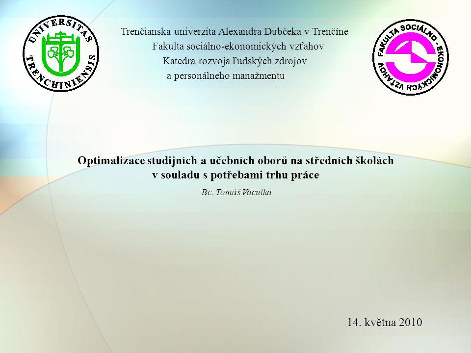 Trenčianska univerzita Alexandra Dubčeka v Trenčíne Fakulta sociálno-ekonomických vzťahov Katedra rozvoja ľudských zdrojov a personálneho manažmentu Optimalizace studijních a učebních oborů na středních školách v souladu s potřebami trhu práce Bc.