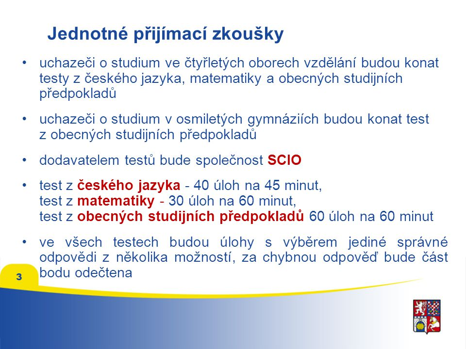 3 uchazeči o studium ve čtyřletých oborech vzdělání budou konat testy z českého jazyka, matematiky a obecných studijních předpokladů uchazeči o studium v osmiletých gymnáziích budou konat test z obecných studijních předpokladů dodavatelem testů bude společnost SCIO test z českého jazyka - 40 úloh na 45 minut, test z matematiky - 30 úloh na 60 minut, test z obecných studijních předpokladů 60 úloh na 60 minut ve všech testech budou úlohy s výběrem jediné správné odpovědi z několika možností, za chybnou odpověď bude část bodu odečtena