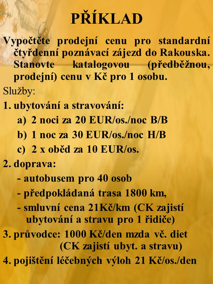PŘÍKLAD Vypočtěte prodejní cenu pro standardní čtyřdenní poznávací zájezd do Rakouska. Stanovte katalogovou (předběžnou, prodejní) cenu v Kč pro 1 oso
