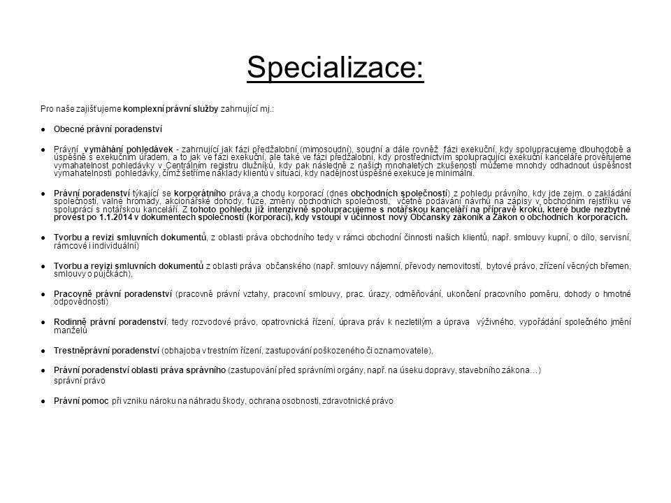 Specializace: Pro naše zajišťujeme komplexní právní služby zahrnující mj.: ● Obecné právní poradenství ● Právní vymáhání pohledávek - zahrnující jak f