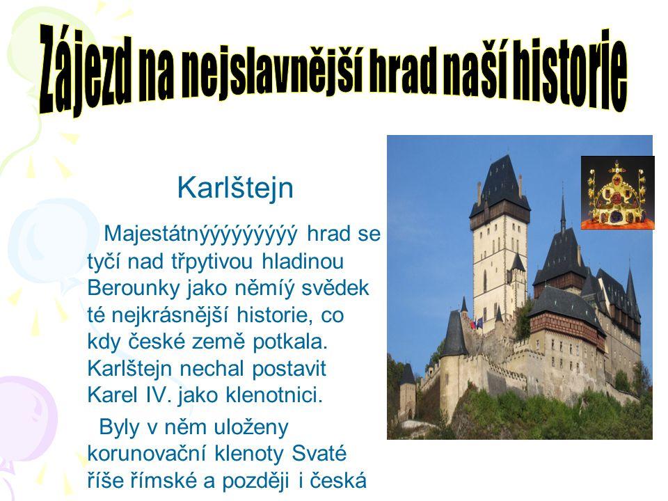 Karlštejn M ajestátnýýýýýýýýý hrad se tyčí nad třpytivou hladinou Berounky jako němíý svědek té nejkrásnější historie, co kdy české země potkala. Karl