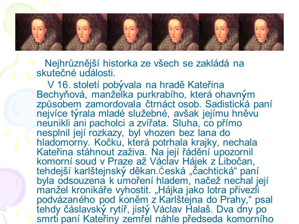 Nejhrůznější historka ze všech se zakládá na skutečné události. V 16. století pobývala na hradě Kateřina Bechyňová, manželka purkrabího, která ohavným