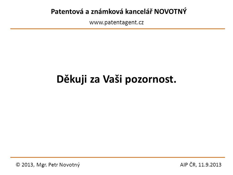 Patentová a známková kancelář NOVOTNÝ www.patentagent.cz Děkuji za Vaši pozornost. © 2013, Mgr. Petr NovotnýAIP ČR, 11.9.2013