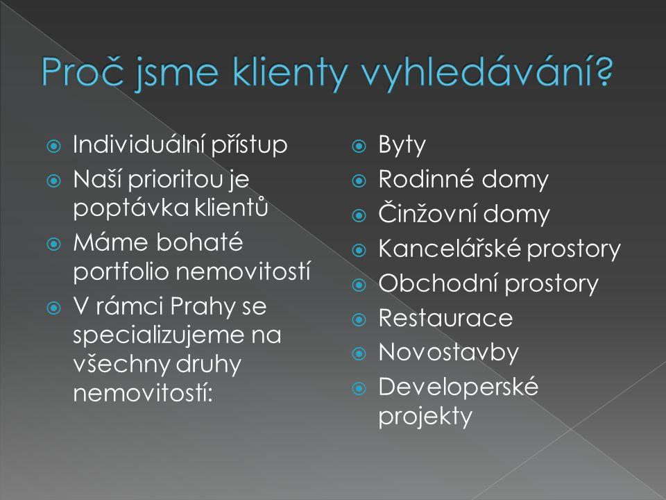  Individuální přístup  Naší prioritou je poptávka klientů  Máme bohaté portfolio nemovitostí  V rámci Prahy se specializujeme na všechny druhy nemovitostí:  Byty  Rodinné domy  Činžovní domy  Kancelářské prostory  Obchodní prostory  Restaurace  Novostavby  Developerské projekty