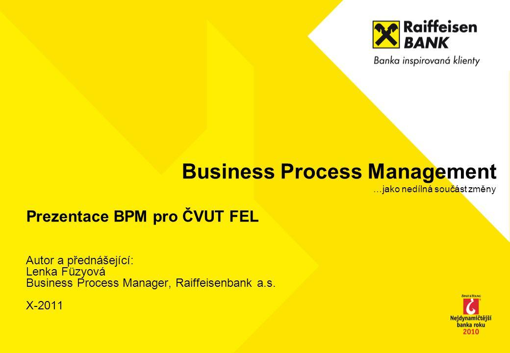 Business Process Management …jako nedílná součást změny Prezentace BPM pro ČVUT FEL Autor a přednášející: Lenka Füzyová Business Process Manager, Raif