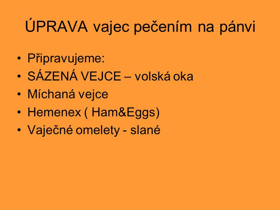 ÚPRAVA vajec pečením na pánvi Připravujeme: SÁZENÁ VEJCE – volská oka Míchaná vejce Hemenex ( Ham&Eggs) Vaječné omelety - slané
