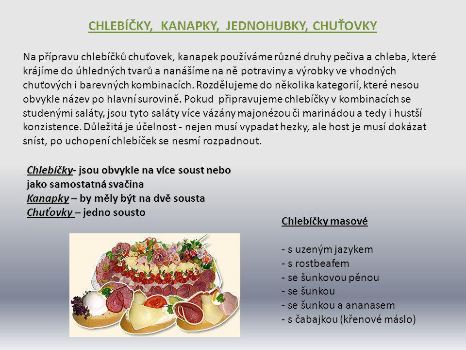 Chlebíčky salátové - s vlašským salátem - s vajíčkovým salátem - salátové s humrem - s krevetovou majonézou - s bramborovým salátem Chlebíčky sýrové - s olomouckými tvarůžky - tvarohové (mohou být kombinované s ovocem) - s nivou - se sýrovou pěnou - lázeňský (hermelín, šunka,krémový sýr) Ostatní chlebíčky - s uzeným úhořem - vegetářské se sleďem - s uzeným lososem - s pěnou z kambaly - s kaviárem - s tresčími játry