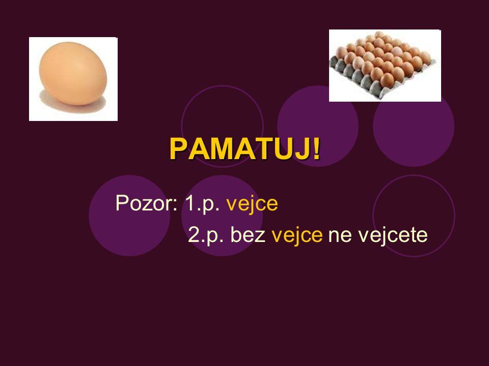 PAMATUJ! Pozor: 1.p. vejce 2.p. bez vejce ne vejcete