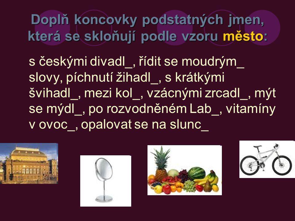 Doplň koncovky podstatných jmen, která se skloňují podle vzoru město: Řešení s českými divadly, řídit se moudrými slovy, píchnutí žihadly, s krátkými švihadly, mezi koly, vzácnými zrcadly, mýt se mýdly, po rozvodněném Labi, vitamíny v ovoci, opalovat se na slunci