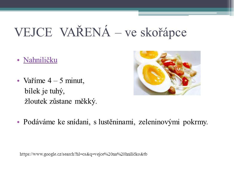 VEJCE VAŘENÁ – ve skořápce Nahniličku Vaříme 4 – 5 minut, bílek je tuhý, žloutek zůstane měkký. Podáváme ke snídani, s lustěninami, zeleninovými pokrm