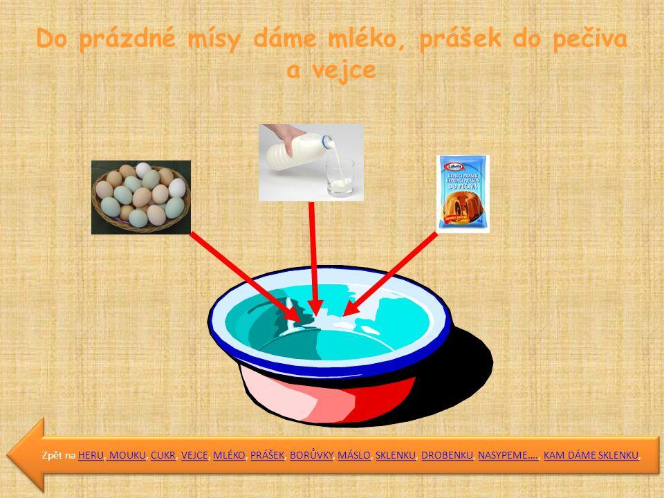 Do prázdné mísy dáme mléko, prášek do pečiva a vejce Zpět na HERU, MOUKU, CUKR, VEJCE, MLÉKO, PRÁŠEK, BORŮVKY, MÁSLO, SKLENKU, DROBENKU, NASYPEME…., KAM DÁME SKLENKU,HERU MOUKUCUKRVEJCEMLÉKOPRÁŠEKBORŮVKYMÁSLOSKLENKUDROBENKUNASYPEME….KAM DÁME SKLENKU Zpět na HERU, MOUKU, CUKR, VEJCE, MLÉKO, PRÁŠEK, BORŮVKY, MÁSLO, SKLENKU, DROBENKU, NASYPEME…., KAM DÁME SKLENKU,HERU MOUKUCUKRVEJCEMLÉKOPRÁŠEKBORŮVKYMÁSLOSKLENKUDROBENKUNASYPEME….KAM DÁME SKLENKU