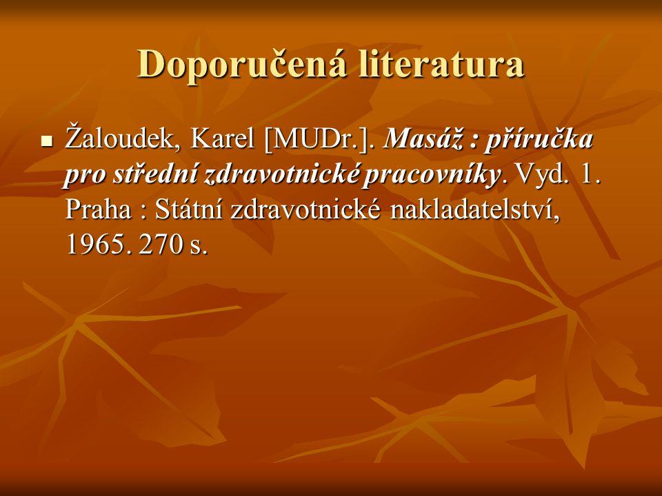 Doporučená literatura Žaloudek, Karel [MUDr.]. Masáž : příručka pro střední zdravotnické pracovníky. Vyd. 1. Praha : Státní zdravotnické nakladatelstv