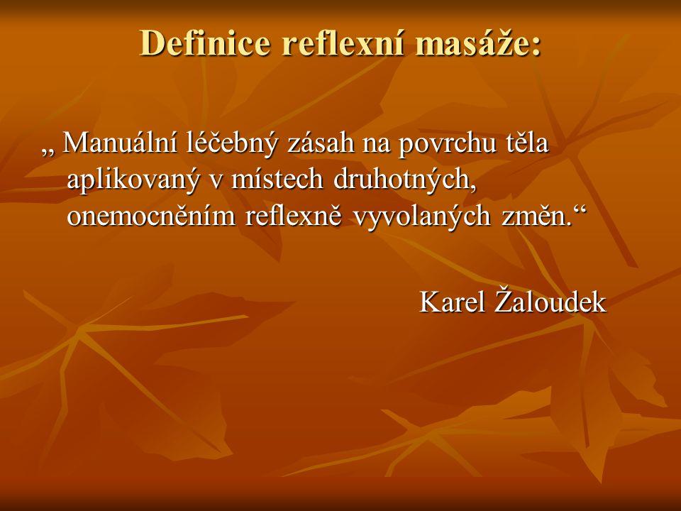 """Definice reflexní masáže: """" Manuální léčebný zásah na povrchu těla aplikovaný v místech druhotných, onemocněním reflexně vyvolaných změn."""" Karel Žalou"""