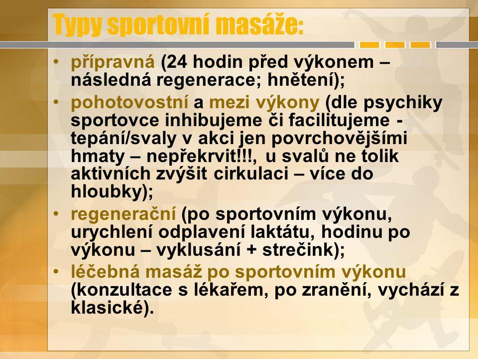 Typy sportovní masáže: přípravná (24 hodin před výkonem – následná regenerace; hnětení); pohotovostní a mezi výkony (dle psychiky sportovce inhibujeme či facilitujeme - tepání/svaly v akci jen povrchovějšími hmaty – nepřekrvit!!!, u svalů ne tolik aktivních zvýšit cirkulaci – více do hloubky); regenerační (po sportovním výkonu, urychlení odplavení laktátu, hodinu po výkonu – vyklusání + strečink); léčebná masáž po sportovním výkonu (konzultace s lékařem, po zranění, vychází z klasické).