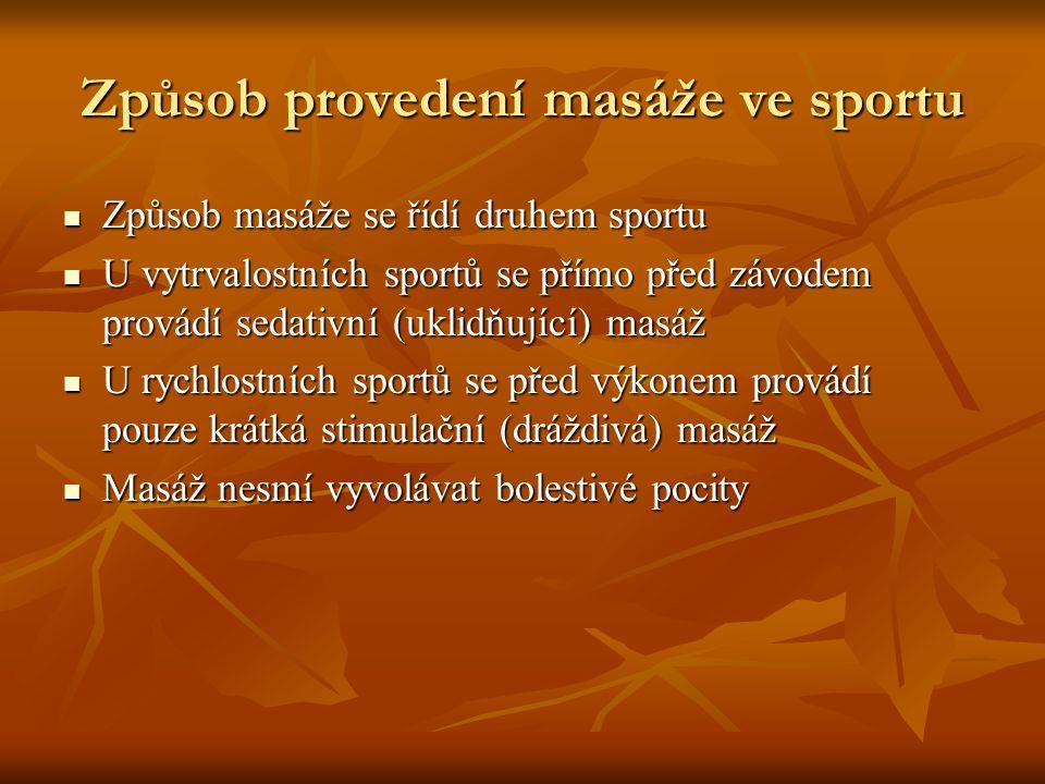 Způsob provedení masáže ve sportu Způsob masáže se řídí druhem sportu Způsob masáže se řídí druhem sportu U vytrvalostních sportů se přímo před závodem provádí sedativní (uklidňující) masáž U vytrvalostních sportů se přímo před závodem provádí sedativní (uklidňující) masáž U rychlostních sportů se před výkonem provádí pouze krátká stimulační (dráždivá) masáž U rychlostních sportů se před výkonem provádí pouze krátká stimulační (dráždivá) masáž Masáž nesmí vyvolávat bolestivé pocity Masáž nesmí vyvolávat bolestivé pocity