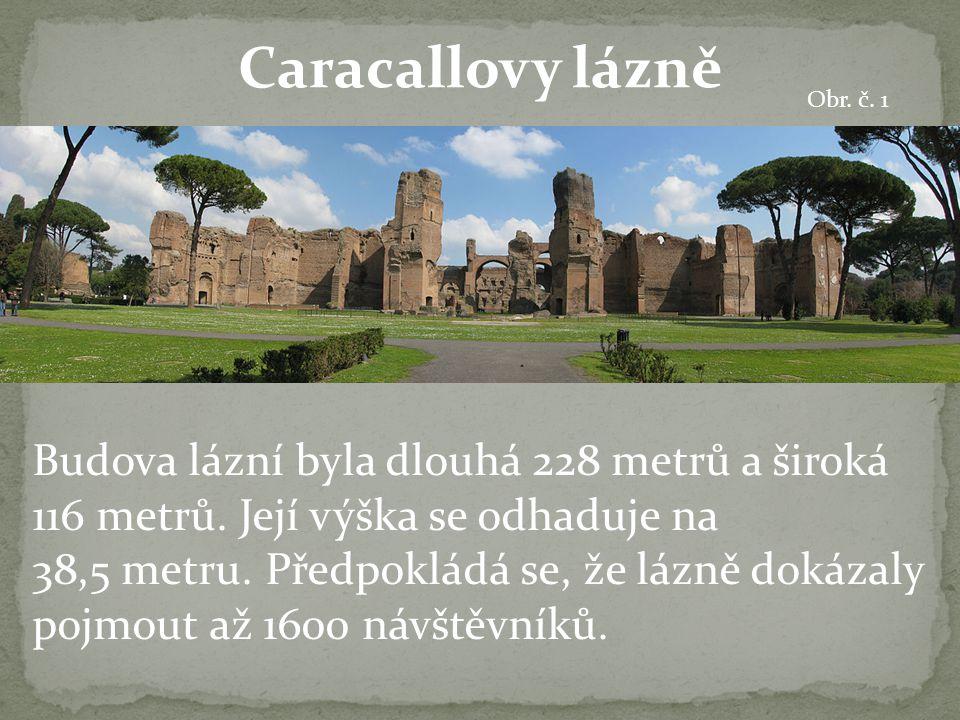 Caracallovy lázně Budova lázní byla dlouhá 228 metrů a široká 116 metrů. Její výška se odhaduje na 38,5 metru. Předpokládá se, že lázně dokázaly pojmo