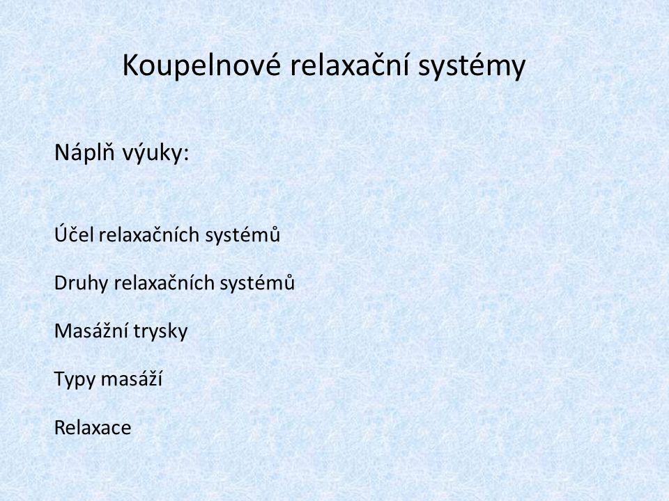 Koupelnové relaxační systémy Náplň výuky: Účel relaxačních systémů Druhy relaxačních systémů Masážní trysky Typy masáží Relaxace