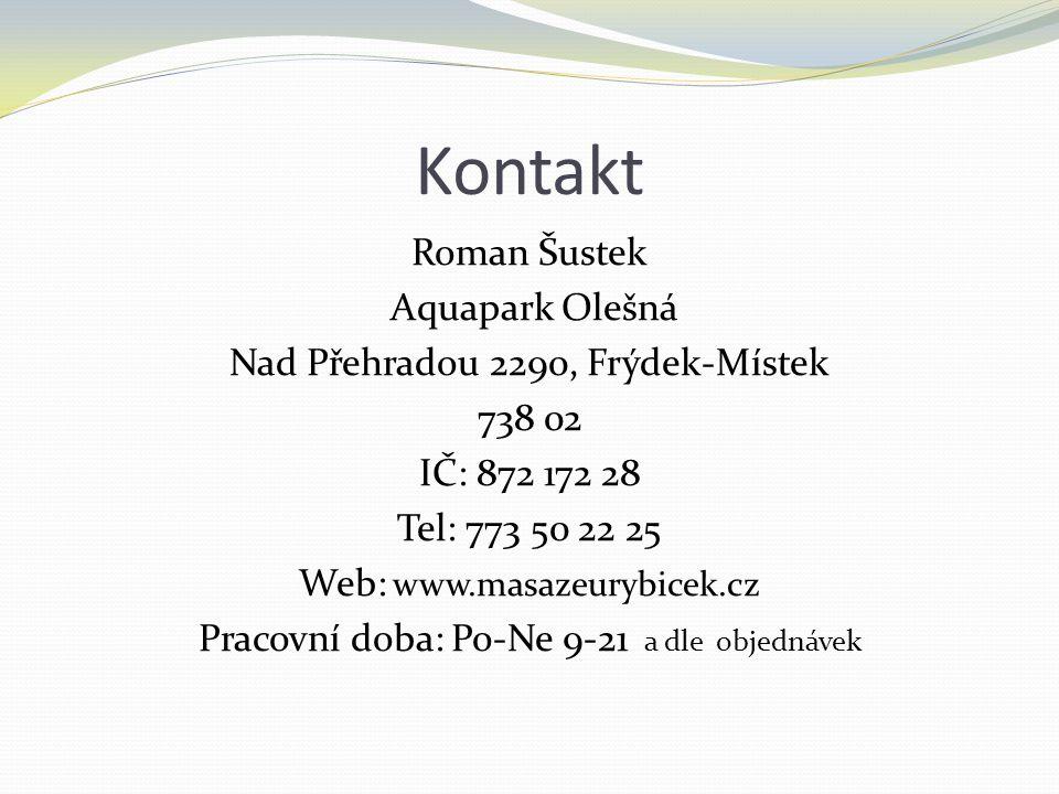 Kontakt Roman Šustek Aquapark Olešná Nad Přehradou 2290, Frýdek-Místek 738 02 IČ: 872 172 28 Tel: 773 50 22 25 Web: www.masazeurybicek.cz Pracovní doba: Po-Ne 9-21 a dle objednávek