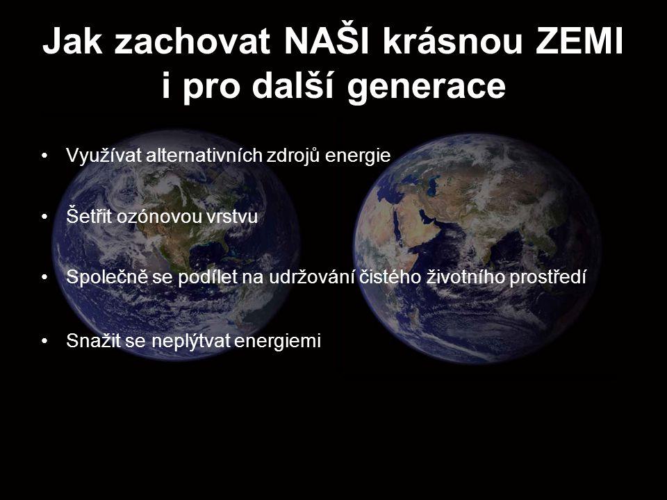 Jak zachovat NAŠI krásnou ZEMI i pro další generace Využívat alternativních zdrojů energie Šetřit ozónovou vrstvu Společně se podílet na udržování čis