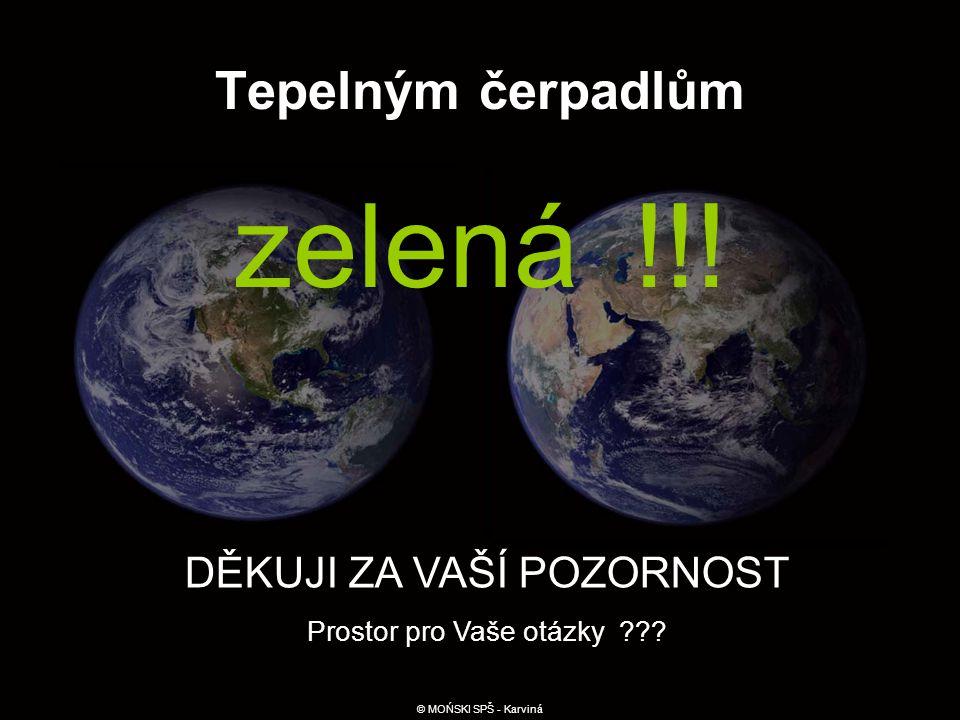 Tepelným čerpadlům zelená !!! DĚKUJI ZA VAŠÍ POZORNOST Prostor pro Vaše otázky ??? © MOŃSKI SPŠ - Karviná