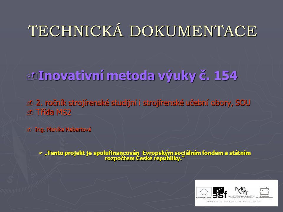 TECHNICKÁ DOKUMENTACE  Inovativní metoda výuky č. 154  2. ročník strojírenské studijní i strojírenské učební obory, SOU  Třída MS2  Ing. Monika Ha