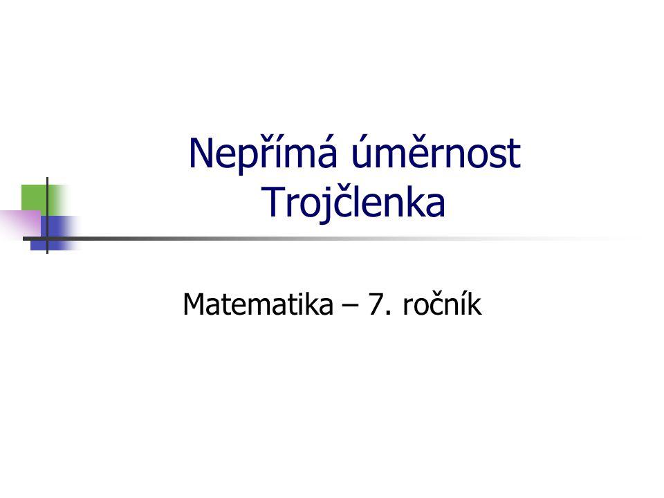 Nepřímá úměrnost Trojčlenka Matematika – 7. ročník