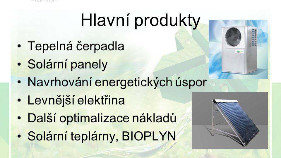 Hlavní produkty Tepelná čerpadla Solární panely Navrhování energetických úspor Levnější elektřina Další optimalizace nákladů Solární teplárny, BIOPLYN