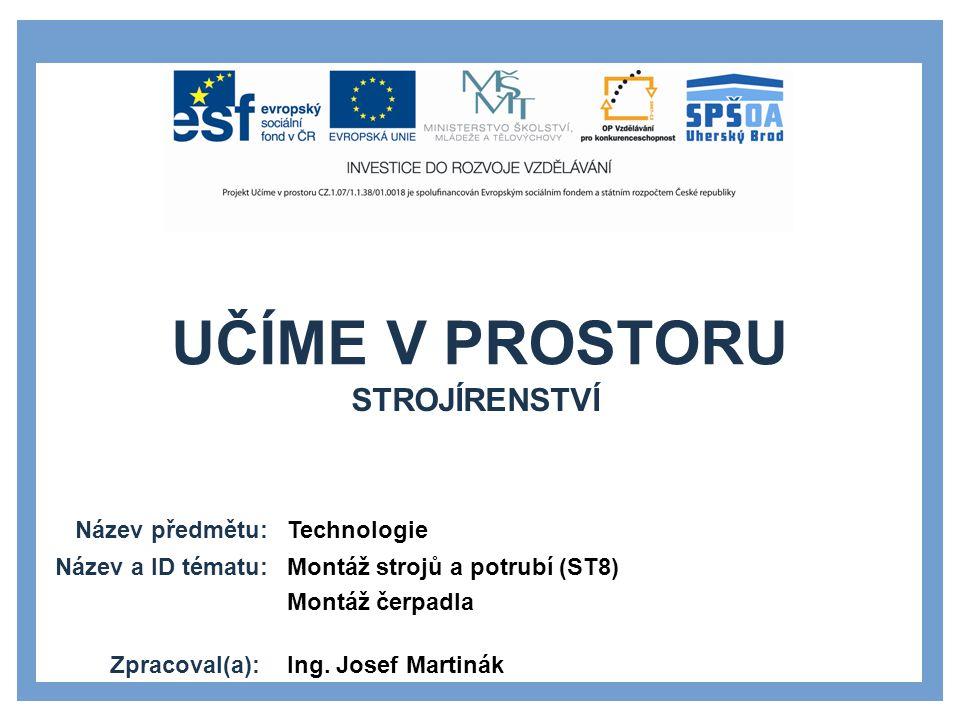 UČÍME V PROSTORU Název předmětu: Název a ID tématu: Zpracoval(a): Technologie Montáž strojů a potrubí (ST8) Montáž čerpadla Ing.