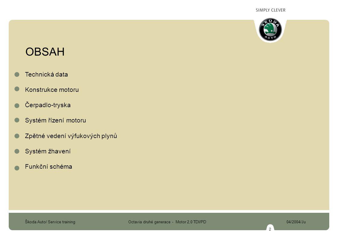 Škoda Auto/ Service training Octavia druhé generace - Motor 2,0 TDI/PD 04/2004/Ju 2 OBSAH Technická data Konstrukce motoru Čerpadlo-tryska Systém řízení motoru Zpětné vedení výfukových plynů Systém žhavení Funkční schéma