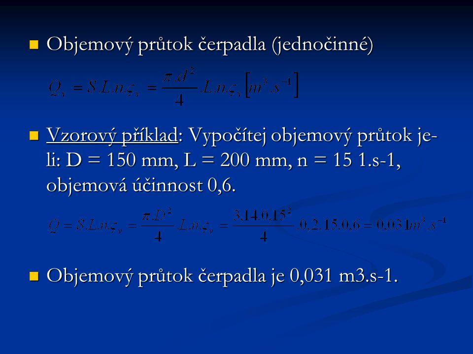 Objemový průtok čerpadla (jednočinné) Objemový průtok čerpadla (jednočinné) Vzorový příklad: Vypočítej objemový průtok je- li: D = 150 mm, L = 200 mm, n = 15 1.s-1, objemová účinnost 0,6.