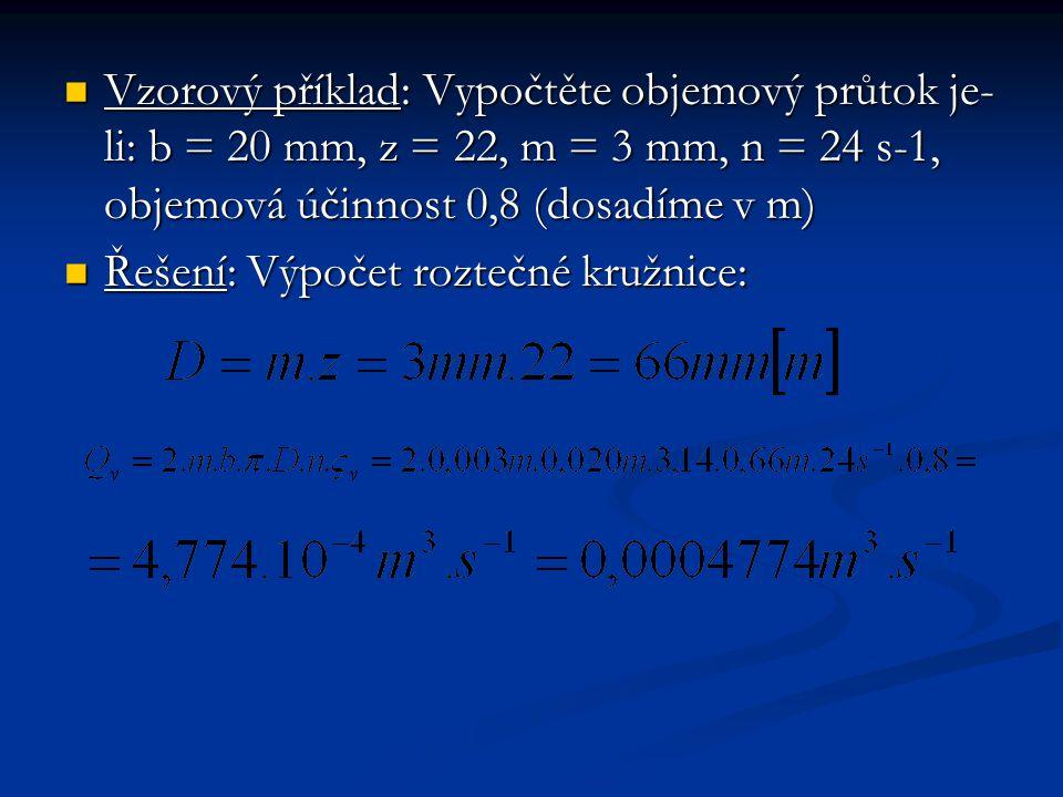 Vzorový příklad: Vypočtěte objemový průtok je- li: b = 20 mm, z = 22, m = 3 mm, n = 24 s-1, objemová účinnost 0,8 (dosadíme v m) Vzorový příklad: Vypočtěte objemový průtok je- li: b = 20 mm, z = 22, m = 3 mm, n = 24 s-1, objemová účinnost 0,8 (dosadíme v m) Řešení: Výpočet roztečné kružnice: Řešení: Výpočet roztečné kružnice: