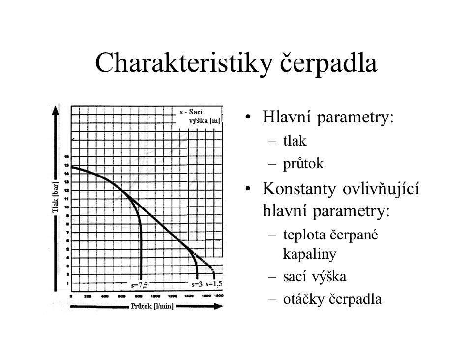 Charakteristiky čerpadla Hlavní parametry: –tlak –průtok Konstanty ovlivňující hlavní parametry: –teplota čerpané kapaliny –sací výška –otáčky čerpadla