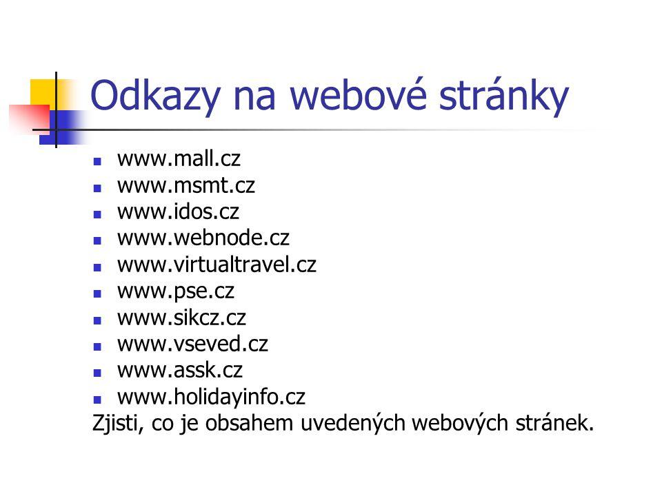 Odkazy na webové stránky www.mall.cz www.msmt.cz www.idos.cz www.webnode.cz www.virtualtravel.cz www.pse.cz www.sikcz.cz www.vseved.cz www.assk.cz www.holidayinfo.cz Zjisti, co je obsahem uvedených webových stránek.