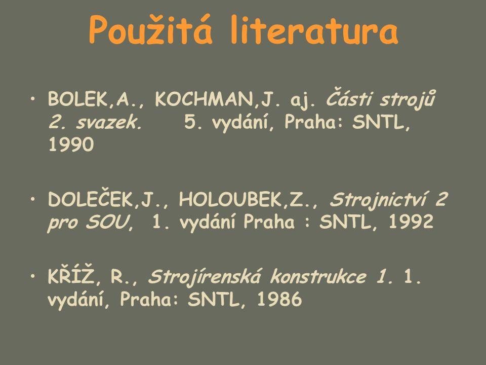 Použitá literatura BOLEK,A., KOCHMAN,J. aj. Části strojů 2. svazek. 5. vydání, Praha: SNTL, 1990 DOLEČEK,J., HOLOUBEK,Z., Strojnictví 2 pro SOU, 1. vy