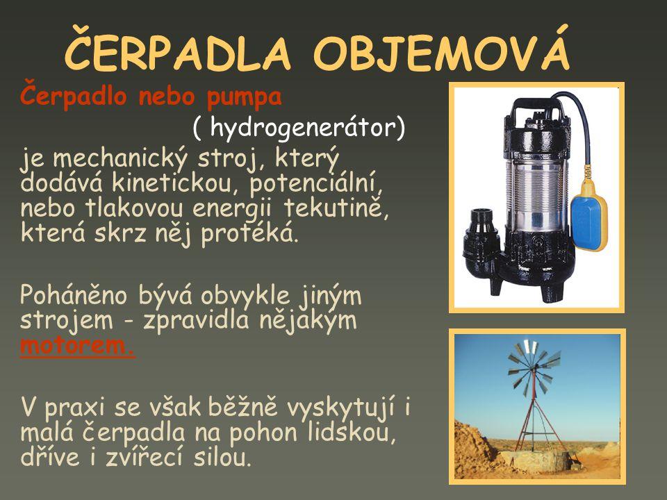 ČERPADLA OBJEMOVÁ Čerpadlo nebo pumpa ( hydrogenerátor) je mechanický stroj, který dodává kinetickou, potenciální, nebo tlakovou energii tekutině, kte