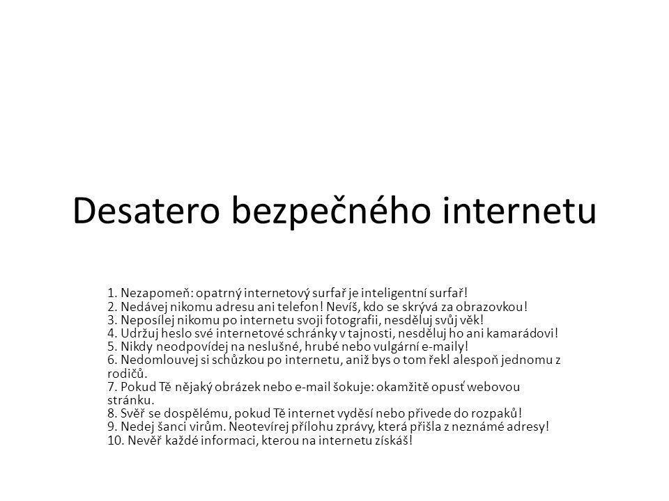 Desatero bezpečného internetu 1. Nezapomeň: opatrný internetový surfař je inteligentní surfař! 2. Nedávej nikomu adresu ani telefon! Nevíš, kdo se skr