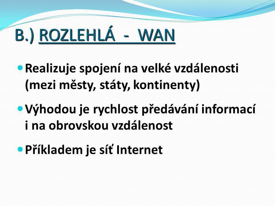 B.) ROZLEHLÁ - WAN Realizuje spojení na velké vzdálenosti (mezi městy, státy, kontinenty) Výhodou je rychlost předávání informací i na obrovskou vzdálenost Příkladem je síť Internet