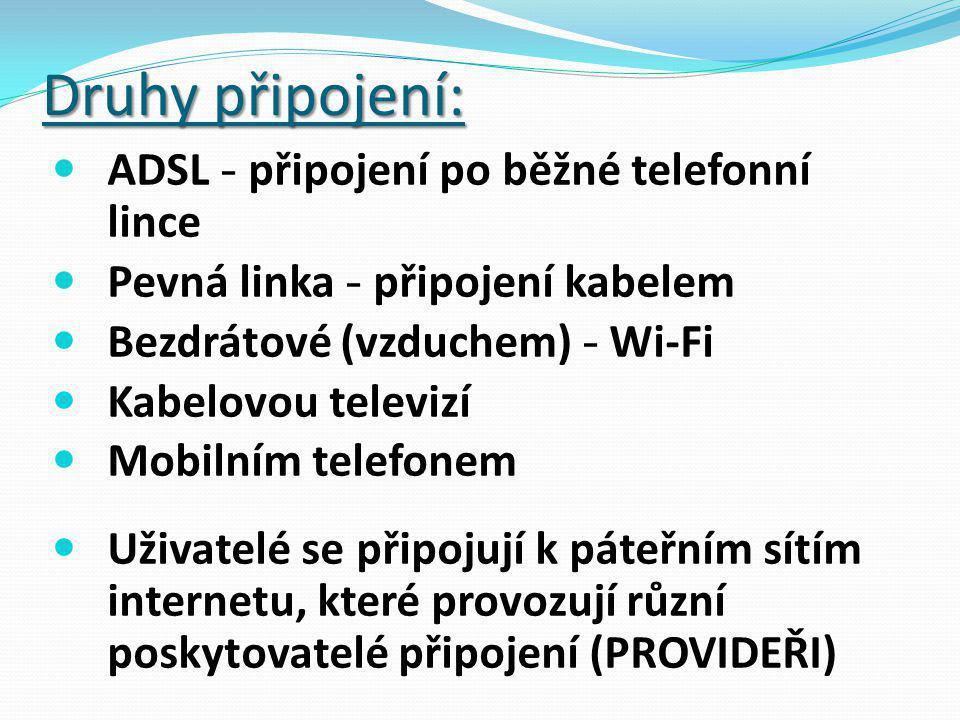 Druhy připojení: ADSL - připojení po běžné telefonní lince Pevná linka - připojení kabelem Bezdrátové (vzduchem) - Wi-Fi Kabelovou televizí Mobilním telefonem Uživatelé se připojují k páteřním sítím internetu, které provozují různí poskytovatelé připojení (PROVIDEŘI)
