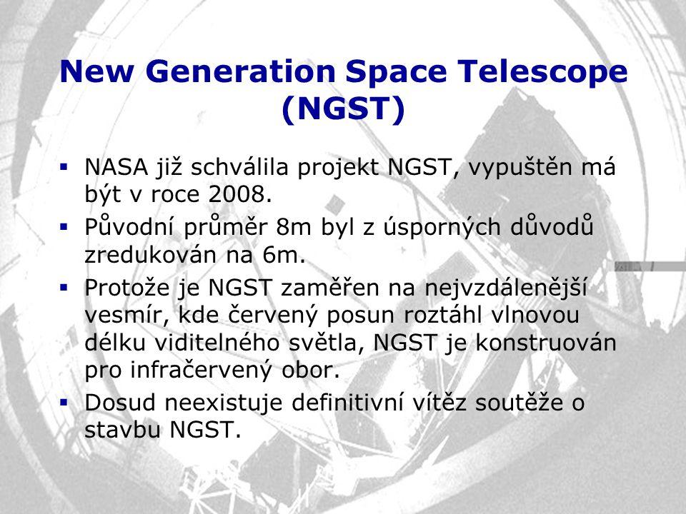 New Generation Space Telescope (NGST)  NASA již schválila projekt NGST, vypuštěn má být v roce 2008.  Původní průměr 8m byl z úsporných důvodů zredu